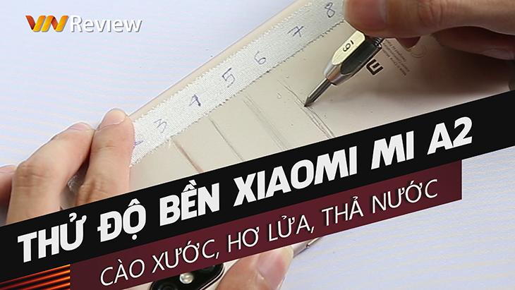 Thử độ bền Xiaomi Mi A2: Cào xước, hơ lửa, thả nước