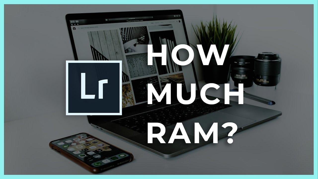 """Cần bao nhiêu bộ nhớ RAM để chỉnh sửa ảnh bằng Lightroom """"mượt mà"""", không sợ giật, lag?"""