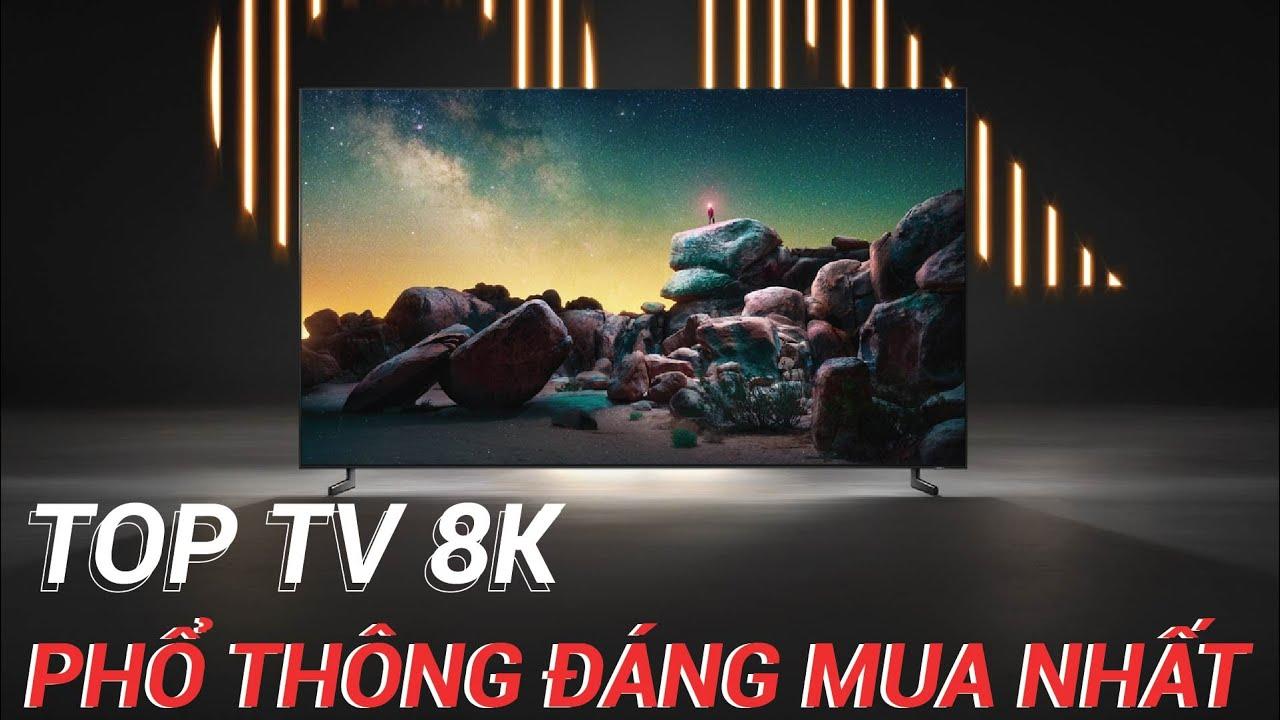 """Top TV 8K """"Bình Dân"""" mới nhất - TV 8K tốt nhất giá rẻ nhất"""